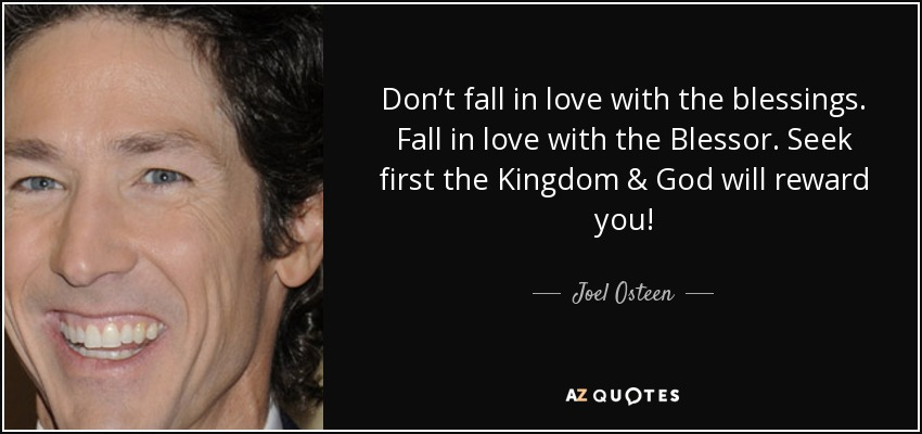quote-don-t-fall-in-love-with-the-blessings-fall-in-love-with-the-blessor-seek-first-the-kingdom-joel-osteen-82-47-89%5B1%5D